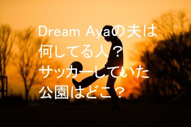 Dream Ayaの夫は何してる人?サッカーしていた公園はどこ?煙突から考察